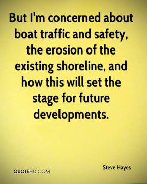 Steve Hayes  - But I'm concerned about boat traffic and safety, the erosion of the existing shoreline, and how this will set the stage for future developments.