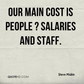 Our main cost is people ? salaries and staff.