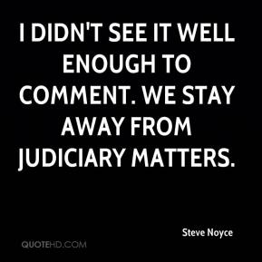 Steve Noyce  - I didn't see it well enough to comment. We stay away from judiciary matters.