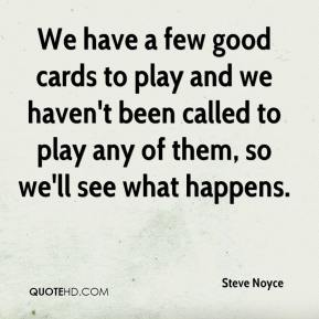 Steve Noyce  - We have a few good cards to play and we haven't been called to play any of them, so we'll see what happens.