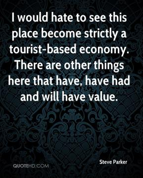 Steve Parker  - I would hate to see this place become strictly a tourist-based economy. There are other things here that have, have had and will have value.