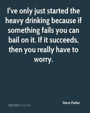 Steve Parker  - I've only just started the heavy drinking because if something fails you can bail on it. If it succeeds, then you really have to worry.