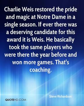 Steve Richardson  - Charlie Weis restored the pride and magic at Notre Dame in a single season. If ever there was a deserving candidate for this award it is Weis. He basically took the same players who were there the year before and won more games. That's coaching.
