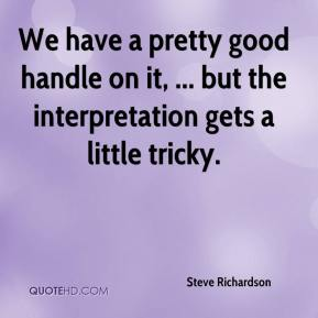 Steve Richardson  - We have a pretty good handle on it, ... but the interpretation gets a little tricky.