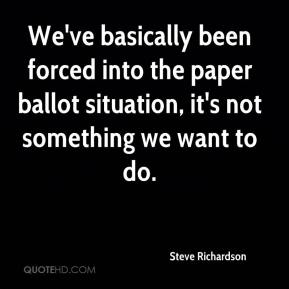 Steve Richardson  - We've basically been forced into the paper ballot situation, it's not something we want to do.