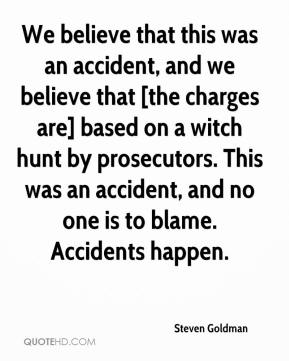 Steven Goldman  - We believe that this was an accident, and we believe that [the charges are] based on a witch hunt by prosecutors. This was an accident, and no one is to blame. Accidents happen.