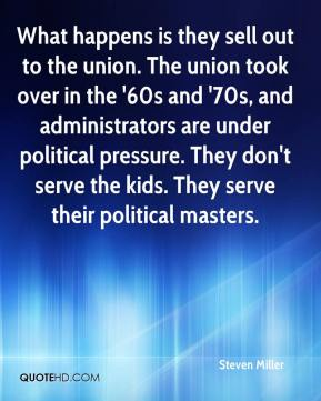 Steven Miller  - What happens is they sell out to the union. The union took over in the '60s and '70s, and administrators are under political pressure. They don't serve the kids. They serve their political masters.