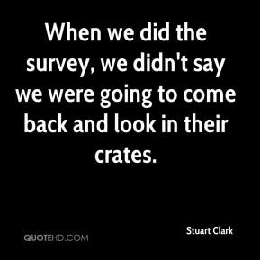 Stuart Clark  - When we did the survey, we didn't say we were going to come back and look in their crates.
