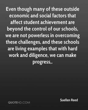 Suellen Reed  - Even though many of these outside economic and social factors that affect student achievement are beyond the control of our schools, we are not powerless in overcoming these challenges, and these schools are living examples that with hard work and diligence, we can make progress.