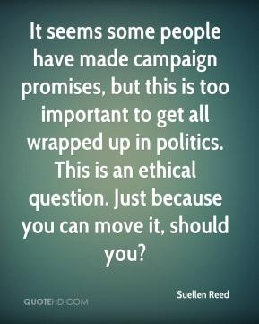 Suellen Reed  - It seems some people have made campaign promises, but this is too important to get all wrapped up in politics. This is an ethical question. Just because you can move it, should you?