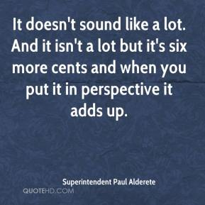Superintendent Paul Alderete  - It doesn't sound like a lot. And it isn't a lot but it's six more cents and when you put it in perspective it adds up.