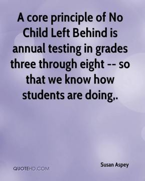 Susan Aspey  - A core principle of No Child Left Behind is annual testing in grades three through eight -- so that we know how students are doing.