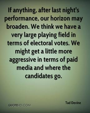 Tad Devine  - If anything, after last night's performance, our horizon may broaden. We think we have a very large playing field in terms of electoral votes. We might get a little more aggressive in terms of paid media and where the candidates go.