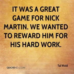 Tal Wold  - It was a great game for Nick Martin. We wanted to reward him for his hard work.