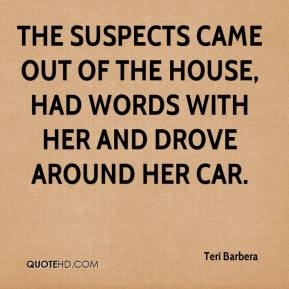 Teri Barbera  - The suspects came out of the house, had words with her and drove around her car.