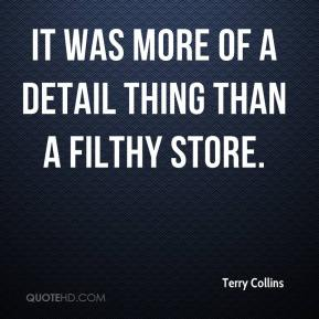 Terry Collins  - It was more of a detail thing than a filthy store.