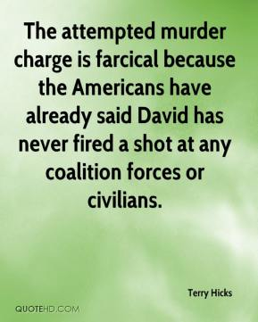 Terry Hicks  - The attempted murder charge is farcical because the Americans have already said David has never fired a shot at any coalition forces or civilians.