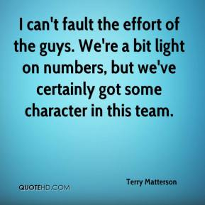I can't fault the effort of the guys. We're a bit light on numbers, but we've certainly got some character in this team.