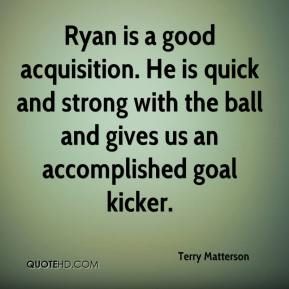 Terry Matterson  - Ryan is a good acquisition. He is quick and strong with the ball and gives us an accomplished goal kicker.