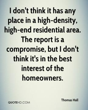Thomas Hall  - I don't think it has any place in a high-density, high-end residential area. The report is a compromise, but I don't think it's in the best interest of the homeowners.