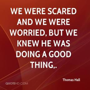 Thomas Hall  - We were scared and we were worried, but we knew he was doing a good thing.