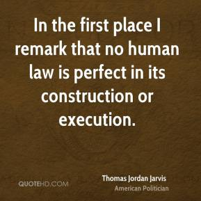 Thomas Jordan Jarvis - In the first place I remark that no human law is perfect in its construction or execution.