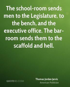 The school-room sends men to the Legislature, to the bench, and the executive office. The bar-room sends them to the scaffold and hell.