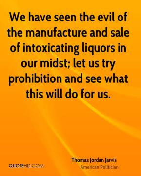 Thomas Jordan Jarvis - We have seen the evil of the manufacture and sale of intoxicating liquors in our midst; let us try prohibition and see what this will do for us.