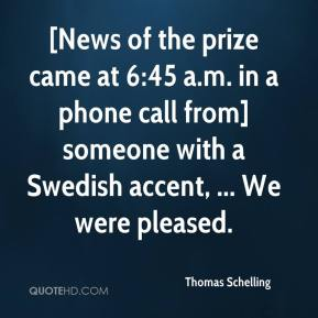 Thomas Schelling  - [News of the prize came at 6:45 a.m. in a phone call from] someone with a Swedish accent, ... We were pleased.