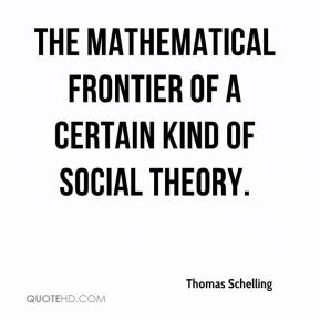 Thomas Schelling  - the mathematical frontier of a certain kind of social theory.