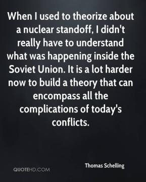When I used to theorize about a nuclear standoff, I didn't really have to understand what was happening inside the Soviet Union. It is a lot harder now to build a theory that can encompass all the complications of today's conflicts.