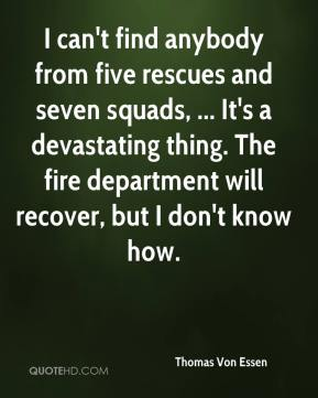 Thomas Von Essen  - I can't find anybody from five rescues and seven squads, ... It's a devastating thing. The fire department will recover, but I don't know how.