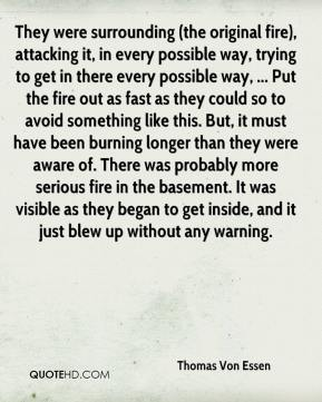 Thomas Von Essen  - They were surrounding (the original fire), attacking it, in every possible way, trying to get in there every possible way, ... Put the fire out as fast as they could so to avoid something like this. But, it must have been burning longer than they were aware of. There was probably more serious fire in the basement. It was visible as they began to get inside, and it just blew up without any warning.