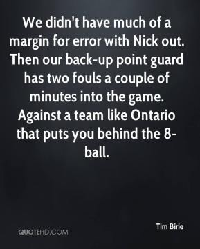 Tim Birie  - We didn't have much of a margin for error with Nick out. Then our back-up point guard has two fouls a couple of minutes into the game. Against a team like Ontario that puts you behind the 8-ball.