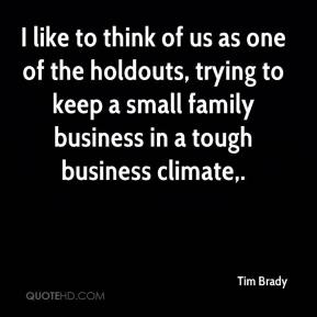 Tim Brady  - I like to think of us as one of the holdouts, trying to keep a small family business in a tough business climate.