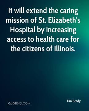 Tim Brady  - It will extend the caring mission of St. Elizabeth's Hospital by increasing access to health care for the citizens of Illinois.