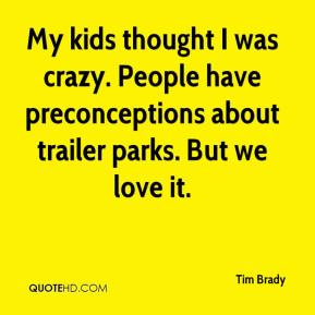 Tim Brady  - My kids thought I was crazy. People have preconceptions about trailer parks. But we love it.