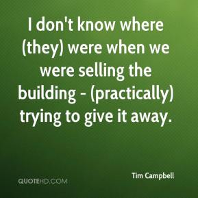 Tim Campbell  - I don't know where (they) were when we were selling the building - (practically) trying to give it away.