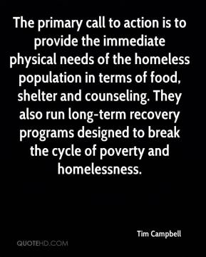 Tim Campbell  - The primary call to action is to provide the immediate physical needs of the homeless population in terms of food, shelter and counseling. They also run long-term recovery programs designed to break the cycle of poverty and homelessness.