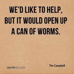 Tim Campbell  - We'd like to help, but it would open up a can of worms.