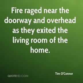 Tim O'Connor  - Fire raged near the doorway and overhead as they exited the living room of the home.