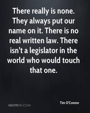 Tim O'Connor  - There really is none. They always put our name on it. There is no real written law. There isn't a legislator in the world who would touch that one.