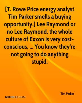 Tim Parker  - [T. Rowe Price energy analyst Tim Parker smells a buying opportunity.] Lee Raymond or no Lee Raymond, the whole culture of Exxon is very cost-conscious, ... You know they're not going to do anything stupid.