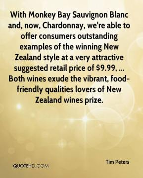 Tim Peters  - With Monkey Bay Sauvignon Blanc and, now, Chardonnay, we're able to offer consumers outstanding examples of the winning New Zealand style at a very attractive suggested retail price of $9.99, ... Both wines exude the vibrant, food-friendly qualities lovers of New Zealand wines prize.