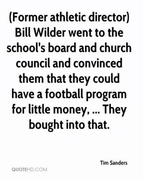 Tim Sanders  - (Former athletic director) Bill Wilder went to the school's board and church council and convinced them that they could have a football program for little money, ... They bought into that.