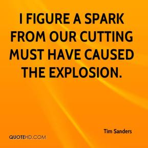 Tim Sanders  - I figure a spark from our cutting must have caused the explosion.