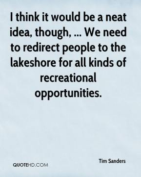 Tim Sanders  - I think it would be a neat idea, though, ... We need to redirect people to the lakeshore for all kinds of recreational opportunities.