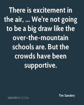 Tim Sanders  - There is excitement in the air, ... We're not going to be a big draw like the over-the-mountain schools are. But the crowds have been supportive.