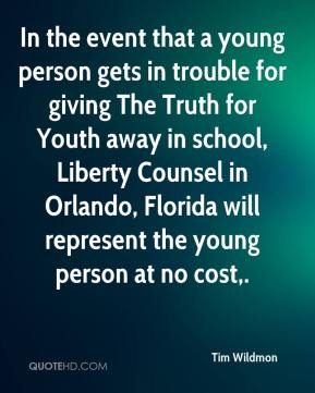 Tim Wildmon  - In the event that a young person gets in trouble for giving The Truth for Youth away in school, Liberty Counsel in Orlando, Florida will represent the young person at no cost.