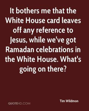 Tim Wildmon  - It bothers me that the White House card leaves off any reference to Jesus, while we've got Ramadan celebrations in the White House. What's going on there?